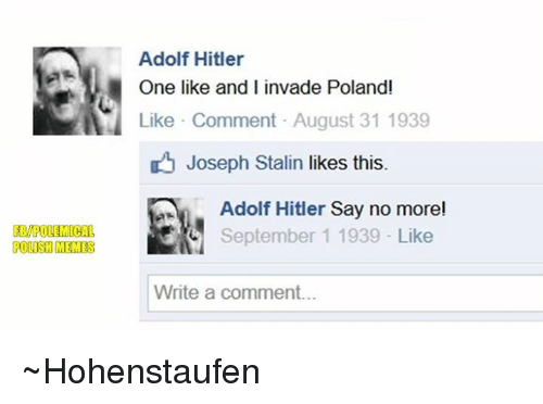 Polish Meme: FEMPOLEMICAL  POLISH MEMES  Adolf Hitler  One like and I invade Polandi  Like Comment August 31 1939  Joseph Stalin likes this.  Adolf Hitler Say no more!  d September 1 1939 Like  Write a comment... ~Hohenstaufen