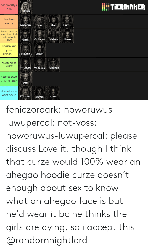 Thinks: feniczoroark:  howoruwus-luwupercal:  not-voss: howoruwus-luwupercal:  please discuss   Love it, though I think that curze would 100% wear an ahegao hoodie  curze doesn't enough about sex to know what an ahegao face is but he'd wear it bc he thinks the girls are dying, so i accept this   @randomnightlord