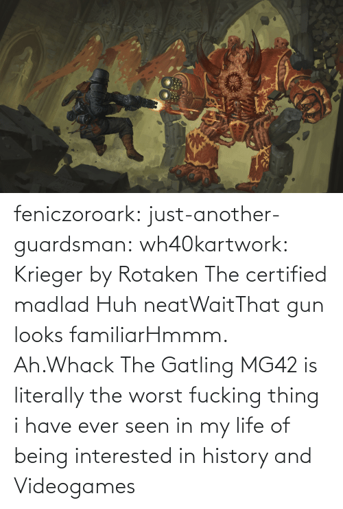 huh: feniczoroark:  just-another-guardsman:  wh40kartwork:  Krieger by  Rotaken    The certified madlad   Huh neatWaitThat gun looks familiarHmmm. Ah.Whack   The Gatling MG42 is literally the worst fucking thing i have ever seen in my life of being interested in history and Videogames