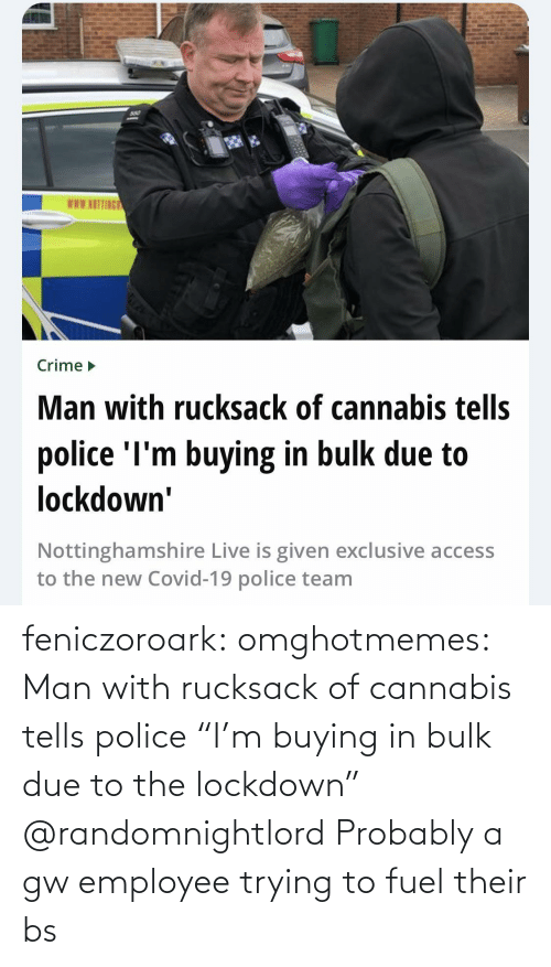"Due To: feniczoroark:  omghotmemes:  Man with rucksack of cannabis tells police ""I'm buying in bulk due to the lockdown""   @randomnightlord Probably a gw employee trying to fuel their bs"