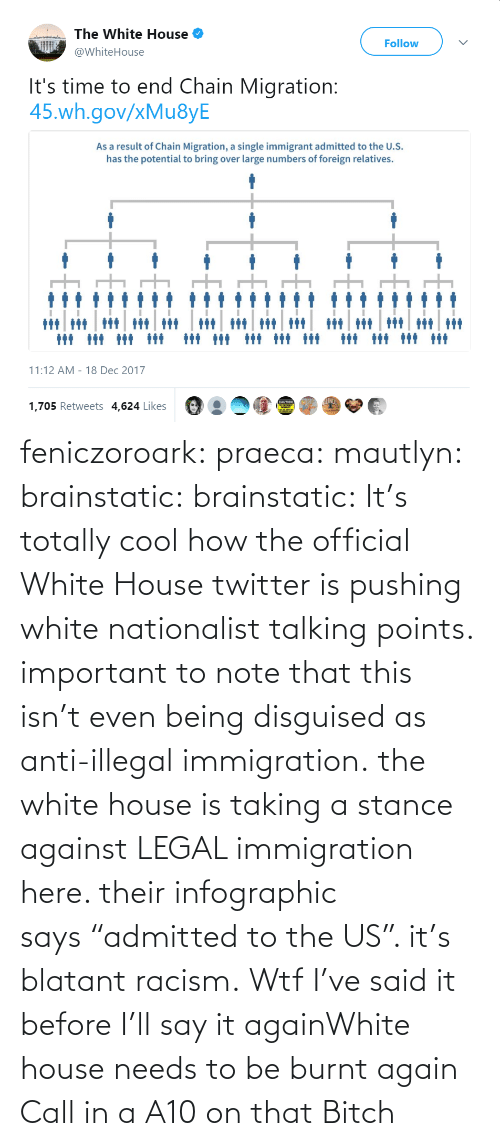 "Racism, Tumblr, and Twitter: feniczoroark:  praeca:  mautlyn:  brainstatic:  brainstatic: It's totally cool how the official White House twitter is pushing white nationalist talking points.  important to note that this isn't even being disguised as anti-illegal immigration. the white house is taking a stance against LEGAL immigration here. their infographic says ""admitted to the US"". it's blatant racism.    Wtf   I've said it before I'll say it againWhite house needs to be burnt again   Call in a A10 on that Bitch"