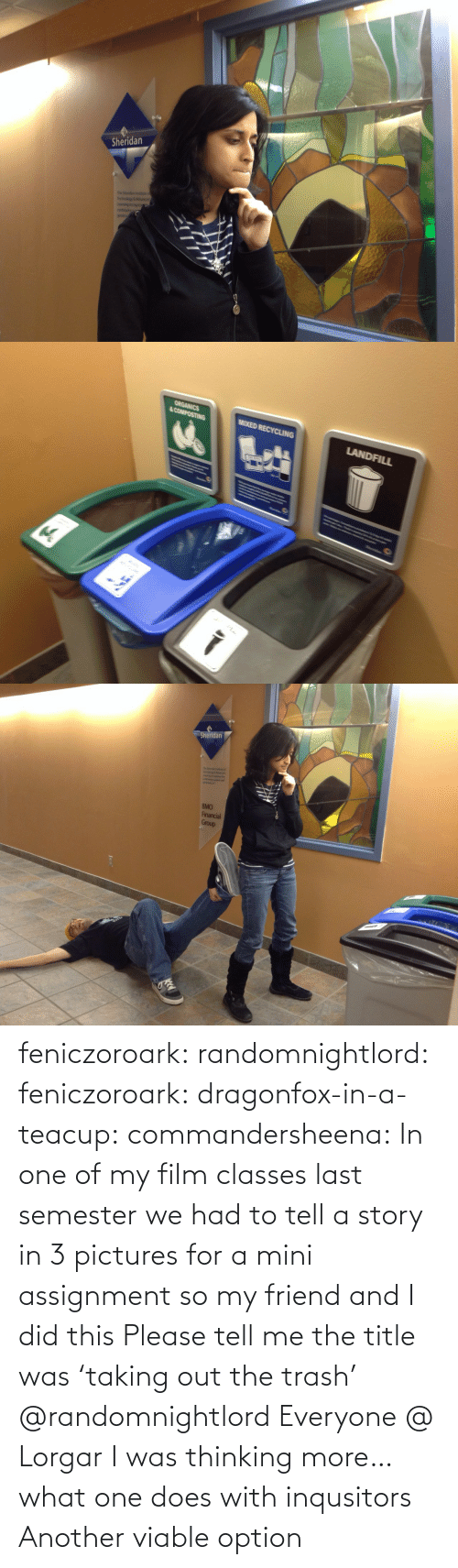 Film: feniczoroark:  randomnightlord:  feniczoroark:  dragonfox-in-a-teacup:  commandersheena: In one of my film classes last semester we had to tell a story in 3 pictures for a mini assignment so my friend and I did this   Please tell me the title was 'taking out the trash'   @randomnightlord    Everyone @ Lorgar   I was thinking more… what one does with inqusitors   Another viable option