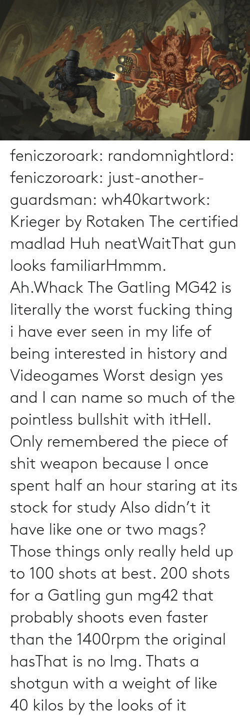 Because I: feniczoroark:  randomnightlord:  feniczoroark:  just-another-guardsman:  wh40kartwork:  Krieger by  Rotaken    The certified madlad   Huh neatWaitThat gun looks familiarHmmm. Ah.Whack   The Gatling MG42 is literally the worst fucking thing i have ever seen in my life of being interested in history and Videogames   Worst design yes and I can name so much of the pointless bullshit with itHell. Only remembered the piece of shit weapon because I once spent half an hour staring at its stock for study   Also didn't it have like one or two mags? Those things only really held up to 100 shots at best. 200 shots for a Gatling gun mg42 that probably shoots even faster than the 1400rpm the original hasThat is no lmg. Thats a shotgun with a weight of like 40 kilos by the looks of it