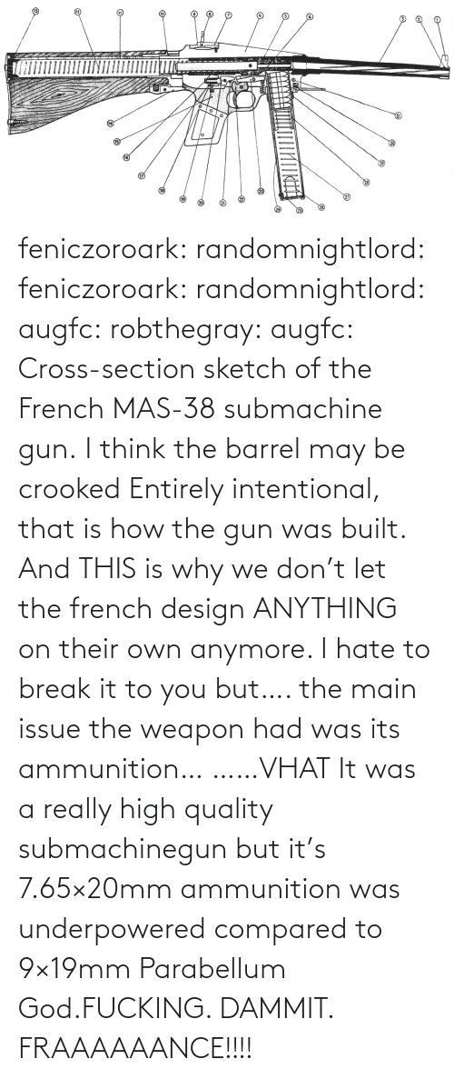 Cross: feniczoroark:  randomnightlord:  feniczoroark:  randomnightlord:  augfc: robthegray:  augfc:  Cross-section sketch of the French MAS-38 submachine gun.   I think the barrel may be crooked  Entirely intentional, that is how the gun was built.    And THIS is why we don't let the french design ANYTHING on their own anymore.    I hate to break it to you but…. the main issue the weapon had was its ammunition…   ……VHAT   It was a really high quality submachinegun but it's 7.65×20mm ammunition was underpowered compared to 9×19mm Parabellum   God.FUCKING. DAMMIT. FRAAAAAANCE!!!!