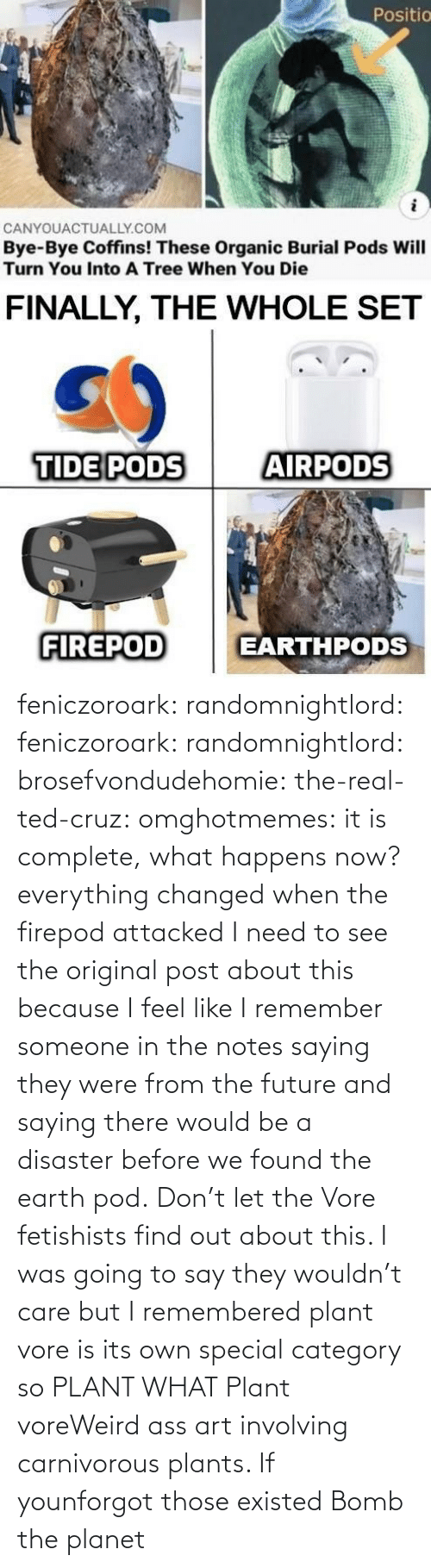Future: feniczoroark:  randomnightlord:  feniczoroark:  randomnightlord:  brosefvondudehomie: the-real-ted-cruz:  omghotmemes: it is complete, what happens now? everything changed when the firepod attacked    I need to see the original post about this because I feel like I remember someone in the notes saying they were from the future and saying there would be a disaster before we found the earth pod.    Don't let the Vore fetishists find out about this.    I was going to say they wouldn't care but I remembered plant vore is its own special category so   PLANT WHAT   Plant voreWeird ass art involving carnivorous plants. If younforgot those existed   Bomb the planet