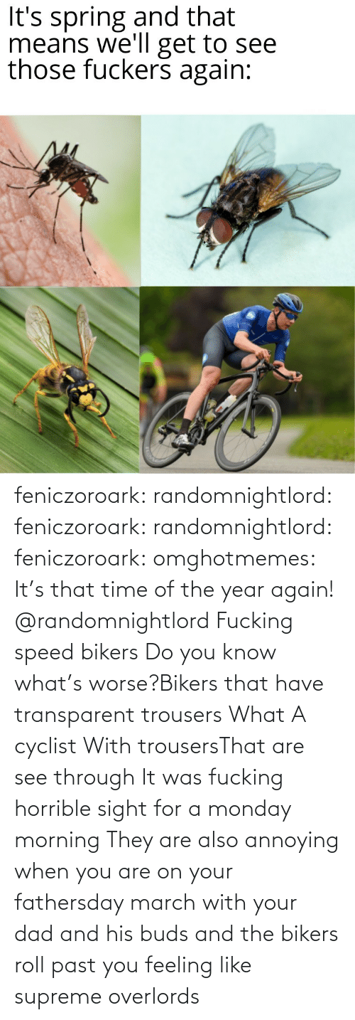 buds: feniczoroark:  randomnightlord:  feniczoroark:  randomnightlord:  feniczoroark:  omghotmemes:  It's that time of the year again!   @randomnightlord    Fucking speed bikers   Do you know what's worse?Bikers that have transparent trousers   What   A cyclist With trousersThat are see through It was fucking horrible sight for a monday morning   They are also annoying when you are on your fathersday march with your dad and his buds and the bikers roll past you feeling like supreme overlords
