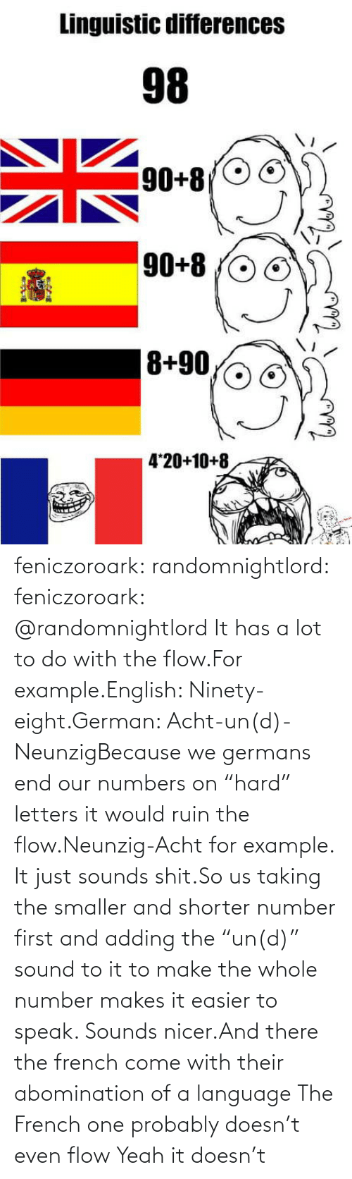 "French: feniczoroark:  randomnightlord:  feniczoroark:  @randomnightlord    It has a lot to do with the flow.For example.English: Ninety-eight.German: Acht-un(d)-NeunzigBecause we germans end our numbers on ""hard"" letters it would ruin the flow.Neunzig-Acht for example. It just sounds shit.So us taking the smaller and shorter number first and adding the ""un(d)"" sound to it to make the whole number makes it easier to speak. Sounds nicer.And there the french come with their abomination of a language    The French one probably doesn't even flow   Yeah it doesn't"