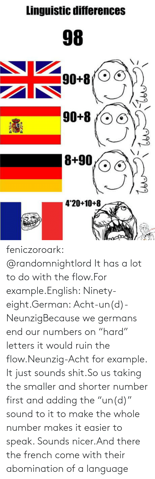 "French: feniczoroark:  @randomnightlord    It has a lot to do with the flow.For example.English: Ninety-eight.German: Acht-un(d)-NeunzigBecause we germans end our numbers on ""hard"" letters it would ruin the flow.Neunzig-Acht for example. It just sounds shit.So us taking the smaller and shorter number first and adding the ""un(d)"" sound to it to make the whole number makes it easier to speak. Sounds nicer.And there the french come with their abomination of a language"
