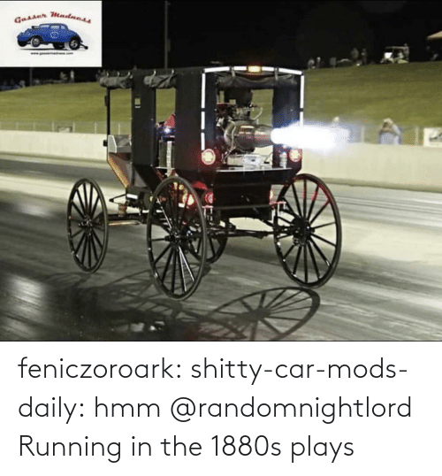 Plays: feniczoroark:  shitty-car-mods-daily:  hmm   @randomnightlord    Running in the 1880s plays