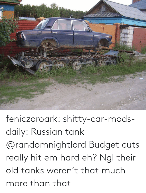 Russian: feniczoroark:  shitty-car-mods-daily:  Russian tank   @randomnightlord Budget cuts really hit em hard eh?   Ngl their old tanks weren't that much more than that