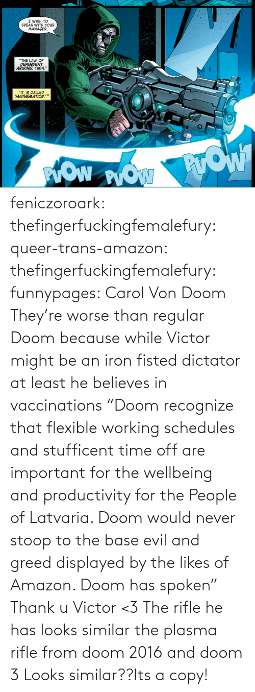 "Theyre: feniczoroark:  thefingerfuckingfemalefury:  queer-trans-amazon: thefingerfuckingfemalefury:   funnypages: Carol Von Doom They're worse than regular Doom because while Victor might be an iron fisted dictator at least he believes in vaccinations     ""Doom recognize that flexible working schedules and stufficent time off are important for the wellbeing and productivity for the People of Latvaria. Doom would never stoop to the base evil and greed displayed by the likes of Amazon. Doom has spoken""  Thank u Victor <3   The rifle he has looks similar the plasma rifle from doom 2016 and doom 3   Looks similar??Its a copy!"