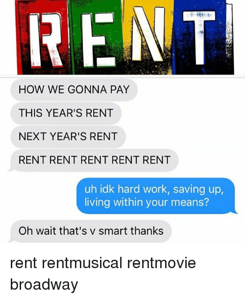 Smarts: FENT  HOW WE GONNA PAY  THIS YEAR'S RENT  NEXT YEAR'S RENT  RENT RENT RENT RENT RENT  uh idk hard work, saving up,  living within your means?  Oh wait that's v smart thanks rent rentmusical rentmovie broadway