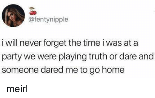 Party, Home, and Time: @fentynipple  i will never forget the time i was at a  party we were playing truth or dare and  someone dared me to go home meirl