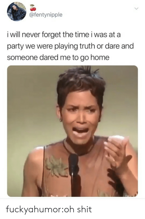 Truth or Dare: @fentynipple  i will never forget the time i was at a  party we were playing truth or dare and  someone dared me to go home fuckyahumor:oh shit