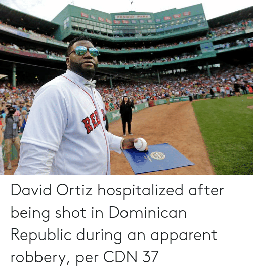 republic: FENWAY PARK  Pam David Ortiz hospitalized after being shot in Dominican Republic during an apparent robbery, per CDN 37