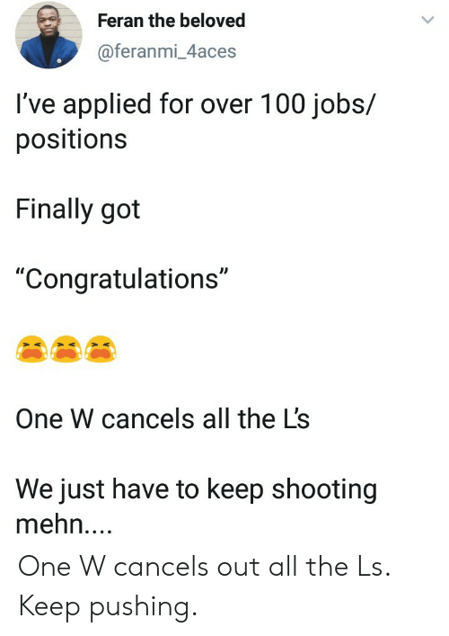 """The L: Feran the beloved  @feranmi_4aces  I've applied for over 100 jobs/  positions  Finally got  """"Congratulations""""  One W cancels all the L's  We just have to keep shooting  mehn.... One W cancels out all the Ls. Keep pushing."""