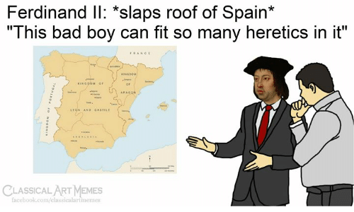 "classical art memes: Ferdinand IlI: *slaps roof of Spain*  ""This bad boy can fit so many heretics in it""  FRANCE  seARA  KINGOOM  KINGOOM OF  ARAGON  w  LEGN AND CASTILE  CLASSICAL ART MEMES  facebook.com/classicalartmemes  Tvonswod  OaONI"