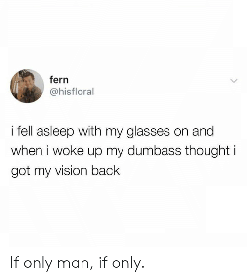 Dank, Vision, and Glasses: fern  @hisfloral  i fell asleep with my glasses on and  when i woke up my dumbass thought i  got my vision back If only man, if only.