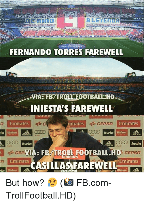 Troll Football: FERNANDO TORRES FAREWELL  VIA: FB/TROLL FOOTBALL.HD  INIESTA'S FAREWELL  Emirates  irates  CEPSA  Emirates  IO bwin  bwin  IA: FB/TROLL FOOTBALL.HD  0% CEPSA  mirates  Emirates  Emirates  -CASİLLAS FAREWELL  aako But how? 😥 (📸 FB.com-TrollFootball.HD)