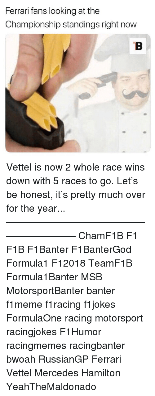motorsport: Ferrari fans looking at the  Championship standings right now Vettel is now 2 whole race wins down with 5 races to go. Let's be honest, it's pretty much over for the year... ————————————————————— ChamF1B F1 F1B F1Banter F1BanterGod Formula1 F12018 TeamF1B Formula1Banter MSB MotorsportBanter banter f1meme f1racing f1jokes FormulaOne racing motorsport racingjokes F1Humor racingmemes racingbanter bwoah RussianGP Ferrari Vettel Mercedes Hamilton YeahTheMaldonado