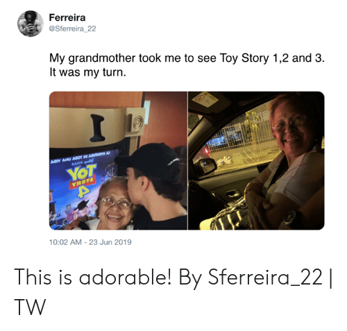 Dank, Toy Story, and Adorable: Ferreira  @Sferreira_22  My grandmother took me to see Toy Story 1,2 and 3  It was my turn.  I  Aary AHU AOOT ARHVA A  RAXM  YOT  YROT2  10:02 AM-23 Jun 2019 This is adorable!  By Sferreira_22 | TW