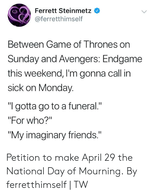 "mourning: Ferrett Steinmetz  @ferretthimself  Between Game of T hrones on  Sunday and Avengers: Endgame  this weekend, I'm gonna call in  sick on Monday.  ""I gotta go to a funeral.""  ""For who?'""  ""My imaginary friends."" Petition to make April 29 the National Day of Mourning.  By ferretthimself 