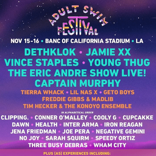 murphy: FESHVAL  NOV 15-16 BANC OF CALIFORNIA STADIUM LA  DETHKLOK JAMIE XX  VINCE STAPLES YOUNG THUG  THE ERIC ANDRE SHOW LIVE!  CAPTAIN MURPHY  TIERRA WHACK LIL NAS X GETO BOYS  FREDDIE GIBBS & MADLIB  TIM HECKER & THE KONOYO ENSEMBLE  IN ALPHABETICAL ORDER  CLIPPING. CONNER O'MALLEY COOLYG CUPCAKKE  DAWN HEALTH INTER ARMA IRON REAGAN  JOE PERA  NEGATIVE GEMINI  JENA FRIEDMAN  NO JOY SARAH SQUIRM  SPEEDY ORTIZ  THREE BUSY DEBRAS  WHAM CITY  PLUS [AS] EXPERIENCES INCLUDING: