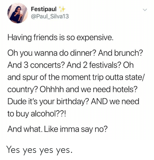 Ohhhh: Festipaul  @Paul_Silva13  Having friends is so expensive.  Oh you wanna do dinner? And brunch?  And 3 concerts? And 2 festivals? Oh  and spur of the moment trip outta state/  country? Ohhhh and we need hotels?  Dude it's your birthday? AND we need  to buy alcohol??!  And what. Like imma say no? Yes yes yes yes.