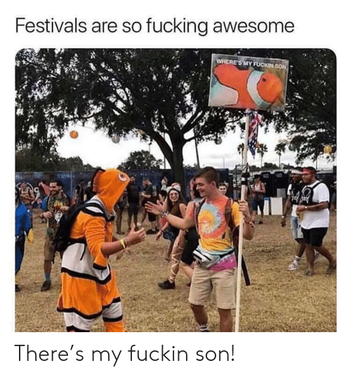Wheres My: Festivals are so fucking awesome  WHERE'S MY FUCKIN SON There's my fuckin son!