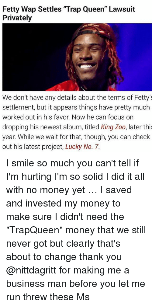 """Threws: Fetty Wap Settles """"Trap Queen"""" Lawsuit  Privately  We don't have any details about the terms of Fetty's  settlement, but it appears things have pretty much  worked out in his favor. Now he can focus on  dropping his newest album, titled King Zoo, later thi  year. While we wait for that, though, you can check  out his latest project, Lucky No. 7. I smile so much you can't tell if I'm hurting I'm so solid I did it all with no money yet … I saved and invested my money to make sure I didn't need the """"TrapQueen"""" money that we still never got but clearly that's about to change thank you @nittdagritt for making me a business man before you let me run threw these Ms"""