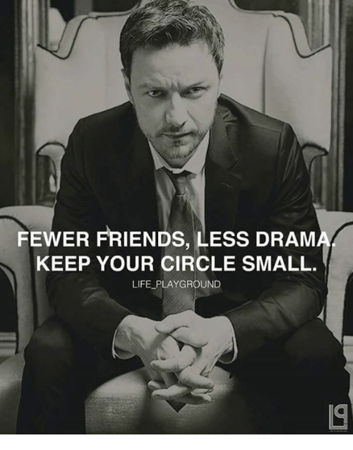 dram: FEWER FRIENDS, LESS DRAM  KEEP YOUR CIRCLE SMALL.  LIFE PLAYGROUND