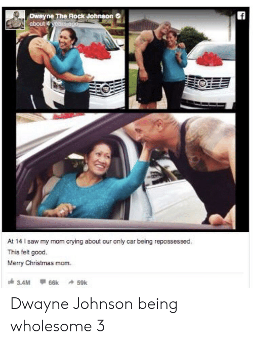 Dwayne Johnson: ff  Dwayne The Rock Johnson  about 4 yeara ago  At 14 I saw my mom crying about our only car being repossessed.  This felt good.  Merry Christmas mom  3.4M  66k 59k Dwayne Johnson being wholesome 3