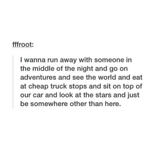 Run, Stars, and The Middle: fffroot:  I wanna run away with someone in  the middle of the night and go on  adventures and see the world and eat  at cheap truck stops and sit on top of  our car and look at the stars and just  be somewhere other than here.