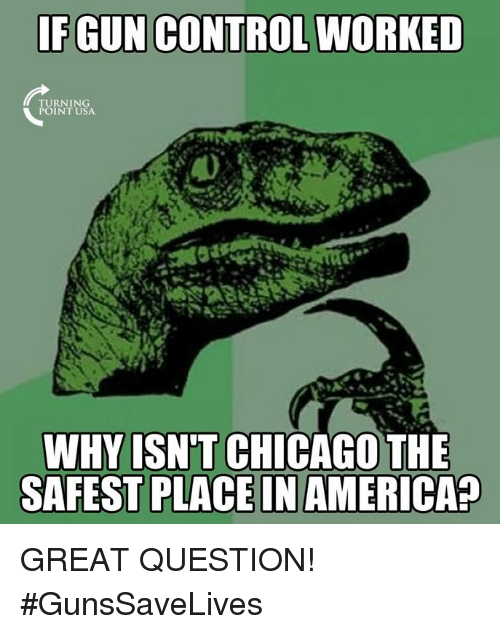 America, Chicago, and Memes: FGUN CONTROL WORKED  URNING  INT USA  WHY ISN'T CHICAGO THE  SAFEST PLACE IN AMERICA? GREAT QUESTION! #GunsSaveLives