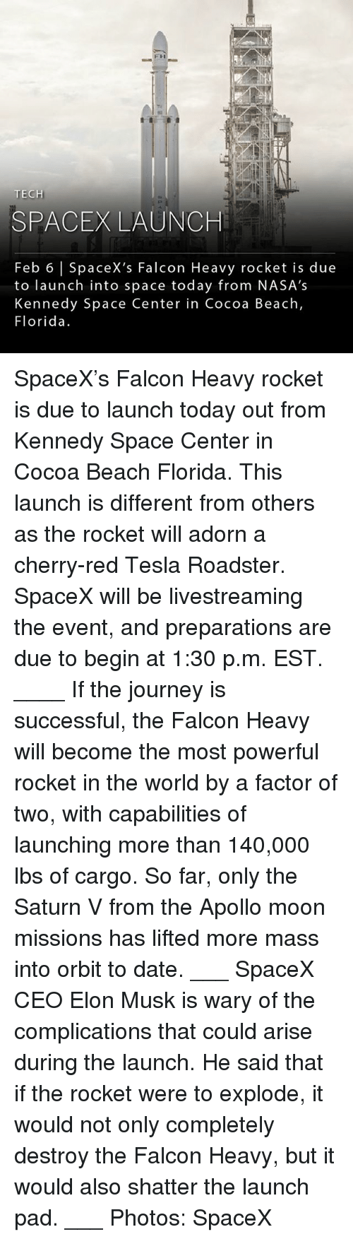 Journey, Memes, and Apollo: FH  TECH  SPACEX LAUNCH  Feb 6 |SpaceX's Falcon Heavy rocket is due  to launch into space today from NASA's  Kennedy Space Center in Cocoa Beach,  Florida. SpaceX's Falcon Heavy rocket is due to launch today out from Kennedy Space Center in Cocoa Beach Florida. This launch is different from others as the rocket will adorn a cherry-red Tesla Roadster. SpaceX will be livestreaming the event, and preparations are due to begin at 1:30 p.m. EST. ____ If the journey is successful, the Falcon Heavy will become the most powerful rocket in the world by a factor of two, with capabilities of launching more than 140,000 lbs of cargo. So far, only the Saturn V from the Apollo moon missions has lifted more mass into orbit to date. ___ SpaceX CEO Elon Musk is wary of the complications that could arise during the launch. He said that if the rocket were to explode, it would not only completely destroy the Falcon Heavy, but it would also shatter the launch pad. ___ Photos: SpaceX