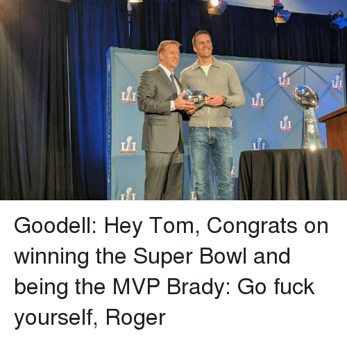 Bradying: fi fi Goodell: Hey Tom, Congrats on winning the Super Bowl and being the MVP Brady: Go fuck yourself, Roger