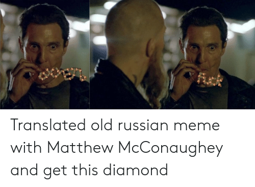 Russian Meme: Fick Translated old russian meme with Matthew McConaughey and get this diamond