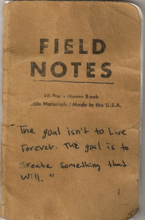 Ining: FIELD  NOTES  -Meme Book  ble Materials/Made in the U.S.A.  ine goal isn' to Liue  Forever. Tx gosl is to  reate Somehing thad  6 S