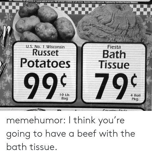 Russet: Fiesta  U.S. No. 1 Wisconsin  Russet  Bath  Potatoes Tissue  99 799  4 Roll  Pkg  10 Lb memehumor:  I think you're going to have a beef with the bath tissue.