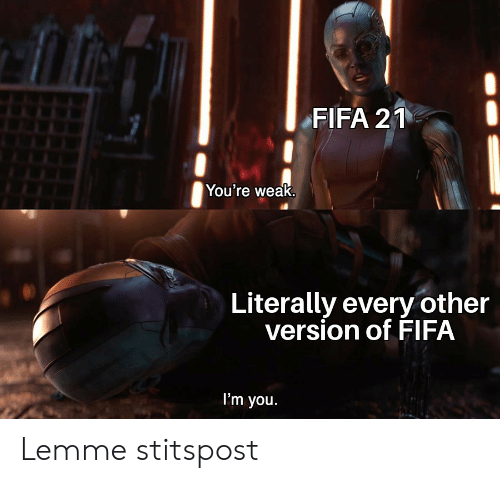 fifa: FIFA 21  You're weak.  Literally every other  version of FIFA  I'm you. Lemme stitspost
