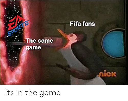 Fifa, The Game, and Game: Fifa fans  The same  game Its in the game