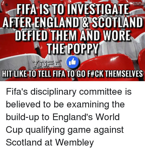 Poppies: FIFA ISTO INVESTIGATE  AFTER ENGLAND & SCOTLAND  DEFIED THEM AND WORE  W THE POPPY  HIT LIKE TO TELL FIFA TO GO F#CK THEMSELVES Fifa's disciplinary committee is believed to be examining the build-up to England's World Cup qualifying game against Scotland at Wembley
