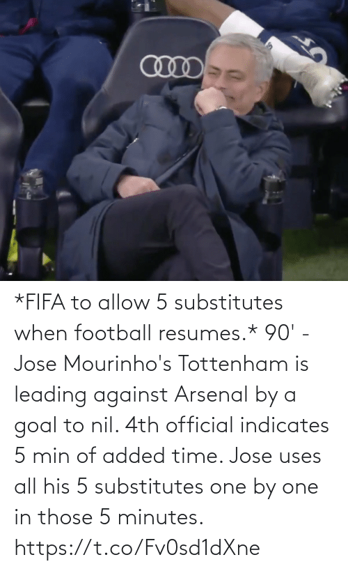 minutes: *FIFA to allow 5 substitutes when football resumes.*  90' - Jose Mourinho's Tottenham is leading against Arsenal by a goal to nil. 4th official indicates 5 min of added time. Jose uses all his 5 substitutes one by one in those 5 minutes. https://t.co/Fv0sd1dXne