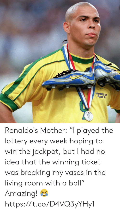 "fifa: FIFA WORLD CP  FRANCE Ronaldo's Mother:  ""I played the lottery every week hoping to win the jackpot, but I had no idea that the winning ticket was breaking my vases in the living room with a ball""  Amazing! ? https://t.co/D4VQ3yYHy1"