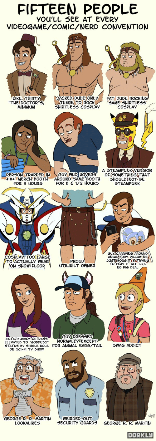 """animal ears: FIFTEEN  PEOPLE  YOU'LL SEE AT EVERY  VIDEOGAME/COMIC/NERD CONVENTION  LIKE, THIRTY  """"THEIDOCTOR""""S,  MINIMUM  SACKED DUDE ONLY  THERE TO ROCK  SHIRTLESS COSPLAY  FAT DUDE ROCKING  SAME SHIRTLESS  COSPLAY  A STEAMPUNK VERSION  OFISOMETHING THAT  SHOULDINOT BE  STEAMPUNK  GUy WHO HOVERS  AROUND SAME BOOTH  FOR 8 1/2 HOURS  PERSON TRAPPED IN  4'X4' MERCH BOOTH  FOR 9 HOURS  GUYCARRYING AROUND  ANIME BODY PILLOW HE  COSPLAY TOO LARGE  TO ACTUALLY WEAR  ON SHOW FLOOR  PROUD  TO PLAY IT OFF LIKE  UTILIKILT OWNER  NO BIG DEAL  GUY DRESSED  NORMALLYTEXCEPT  STATUS BY SINGLE ROLE FOR ANIMAL EARS/TAIL  UBBLY ACTRES3  ELEVATED TO """"GODDESS""""  SWAG ADDICT  ON SCI-FI TV SHOW  LERSE  dbpll  GEORGE R. R. MARTIN  LOOKALIKES  WEIRDED-OUT  SECURITY GUARDS  GEORGE R. R. MARTIN  DORKLY"""