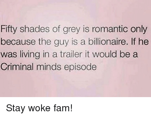 Fam, Fifty Shades of Grey, and Criminal Minds: Fifty shades of grey is romantic only  because the guy is a billionaire. If he  was living in a trailer it would be a  Criminal minds episode Stay woke fam!