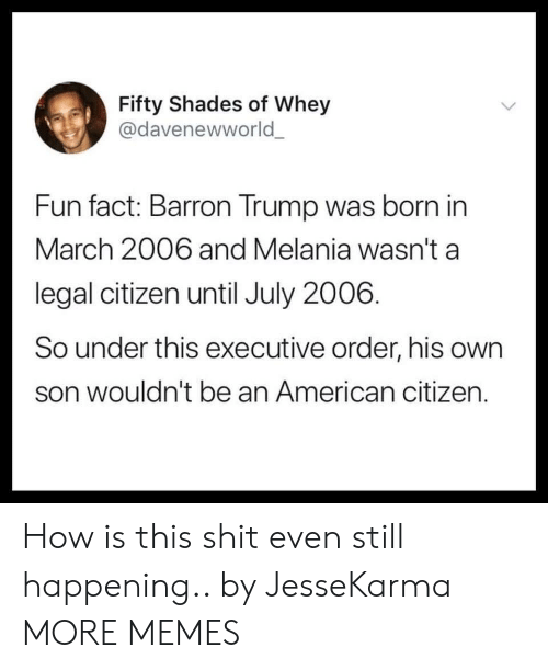 Melania: Fifty Shades of Whey  @davenewworld  Fun fact: Barron Trump was born in  March 2006 and Melania wasn't a  legal citizen until July 2006.  So under this executive order, his own  son wouldn't be an American citizen. How is this shit even still happening.. by JesseKarma MORE MEMES