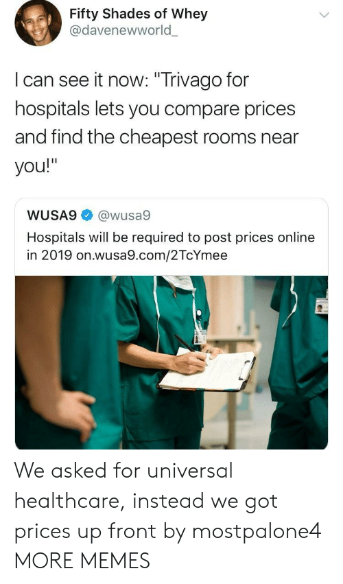 """trivago: Fifty Shades of Whey  @davenewworld  l can see it now: """"Trivago for  hospitals lets you compare prices  and find the cheapest rooms near  you!""""  WUSA9@wusa9  Hospitals will be required to post prices online  in 2019 on.wusa9.com/2TcYmee We asked for universal healthcare, instead we got prices up front by mostpalone4 MORE MEMES"""