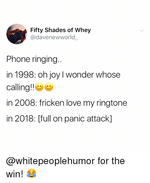 Love, Memes, and Phone: Fifty Shades of Whey  @davenewworld  Phone ringing  in 1998: oh joy I wonder whose  calling!! e  in 2008: fricken love my ringtone  in 2018: [full on panic attack] @whitepeoplehumor for the win! 😂