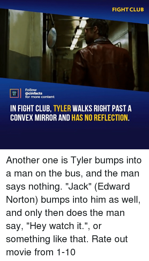 """norton: FIGHT CLUB  Follow  @cinfacts  for more content  IN FIGHT CLUB, TYLER WALKS RIGHT PAST A  CONVEX MIRROR AND HAS NO REFLECTION Another one is Tyler bumps into a man on the bus, and the man says nothing. """"Jack"""" (Edward Norton) bumps into him as well, and only then does the man say, """"Hey watch it."""", or something like that. Rate out movie from 1-10"""